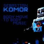 "Sebastian Komor – ""Body Move to Body Music"""