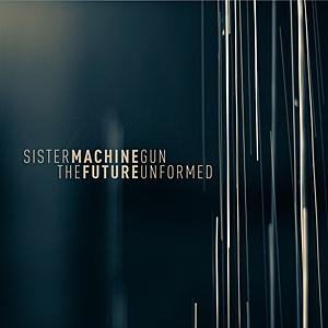 Sister Machine Gun - The Future Unformed